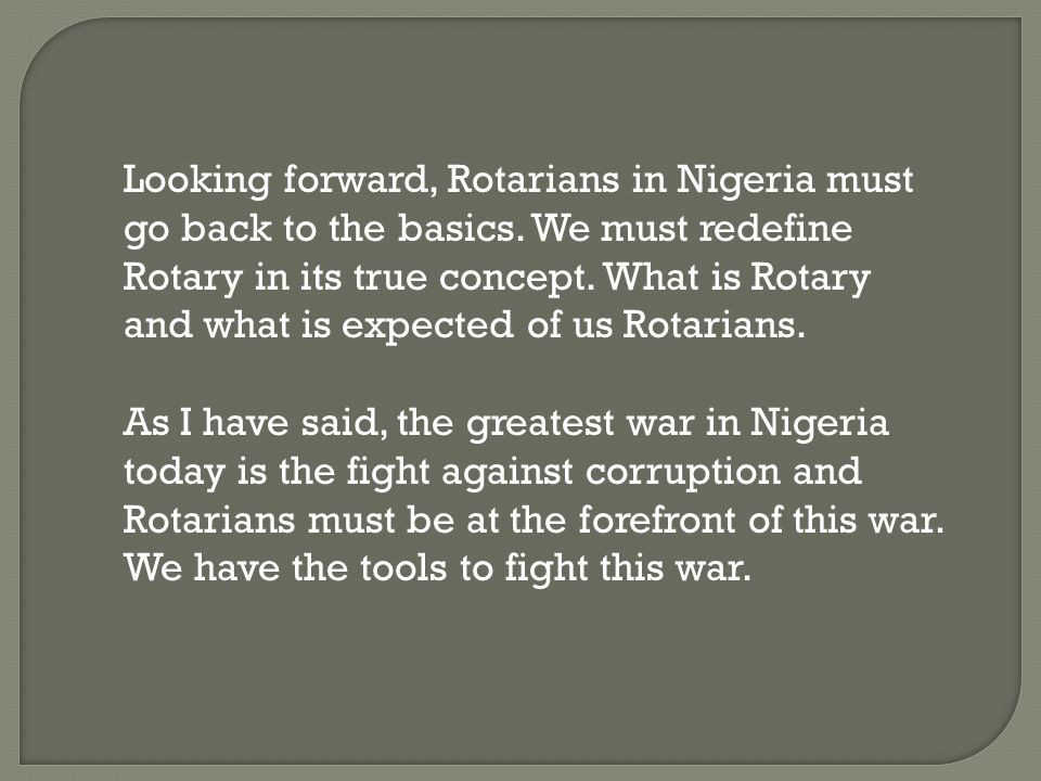 Looking forward, Rotarians in Nigeria must go back to the basics. We must redefine Rotary in its true concept. What is Rotary and what is expected of