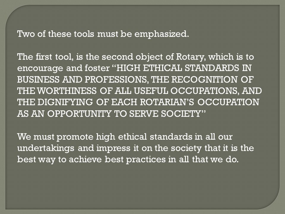 "Two of these tools must be emphasized. The first tool, is the second object of Rotary, which is to encourage and foster ""HIGH ETHICAL STANDARDS IN BUS"