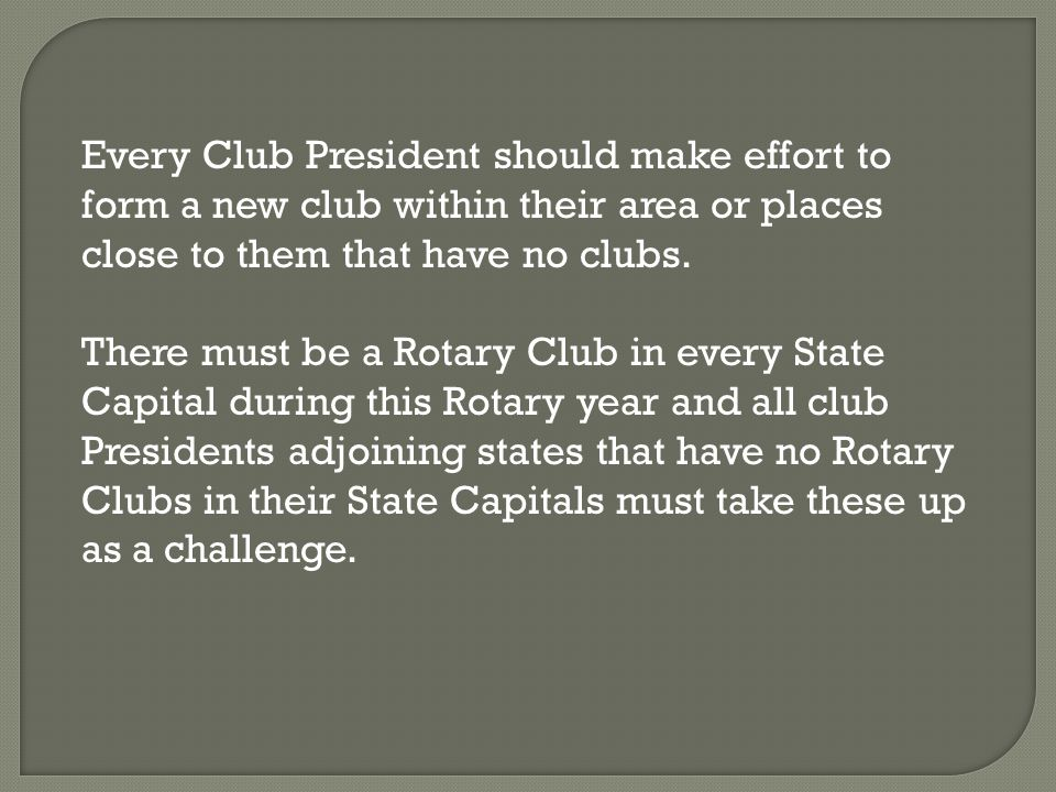Every Club President should make effort to form a new club within their area or places close to them that have no clubs. There must be a Rotary Club i