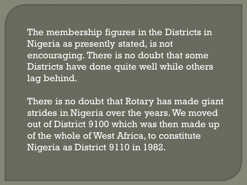 By the end of 1982-83 Rotary year, the clubs in Nigeria became too large for one District and an application was made to Rotary International during the year 1983- 84 to split Nigeria into two Districts and by the Rotary year 1984-85, District 9110 and 9120 were born.