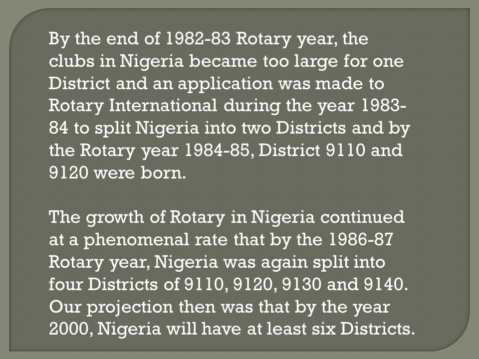 By the end of 1982-83 Rotary year, the clubs in Nigeria became too large for one District and an application was made to Rotary International during t