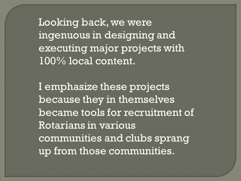 Looking back, we were ingenuous in designing and executing major projects with 100% local content. I emphasize these projects because they in themselv
