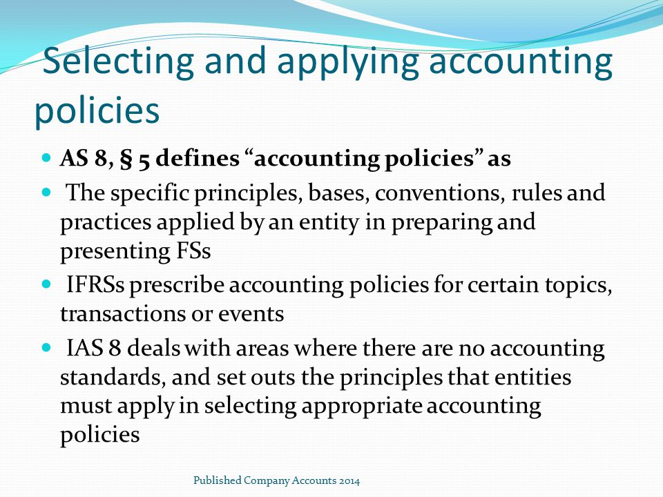 "Selecting and applying accounting policies AS 8, § 5 defines ""accounting policies"" as The specific principles, bases, conventions, rules and practices"