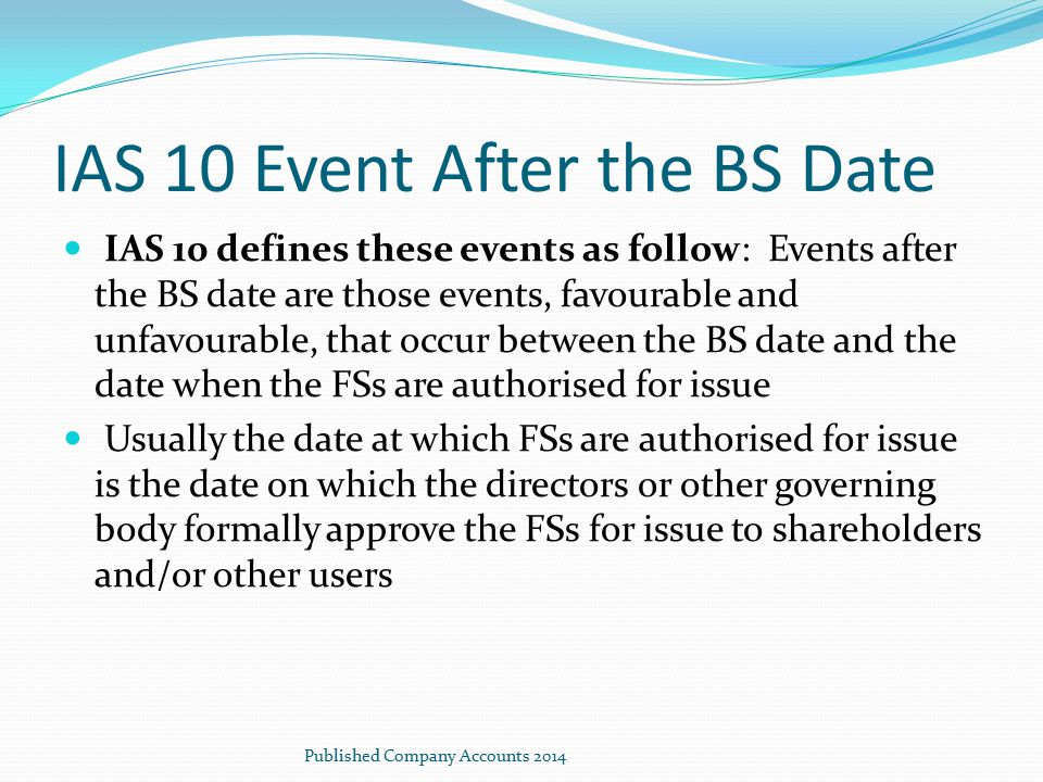 IAS 10 Event After the BS Date IAS 10 defines these events as follow: Events after the BS date are those events, favourable and unfavourable, that occ