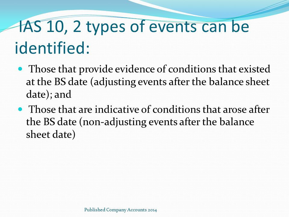 IAS 10, 2 types of events can be identified: Those that provide evidence of conditions that existed at the BS date (adjusting events after the balance