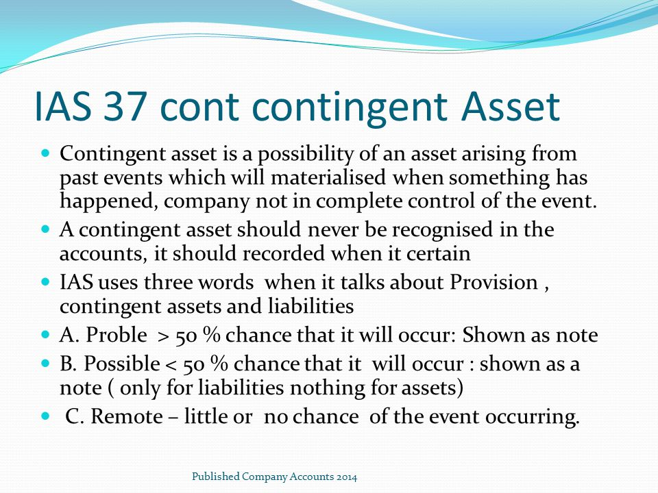 IAS 37 cont contingent Asset Contingent asset is a possibility of an asset arising from past events which will materialised when something has happene
