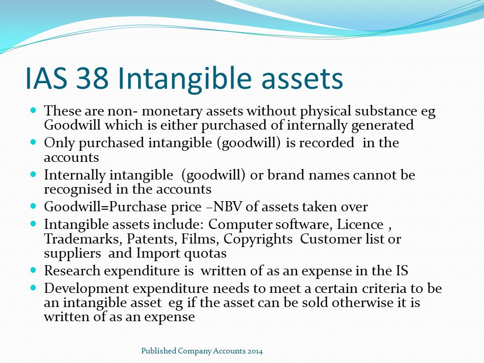 IAS 38 Intangible assets These are non- monetary assets without physical substance eg Goodwill which is either purchased of internally generated Only
