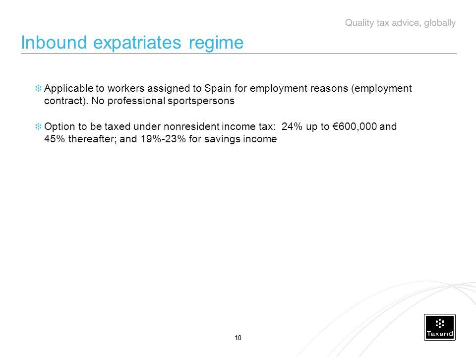 10 Inbound expatriates regime Applicable to workers assigned to Spain for employment reasons (employment contract).