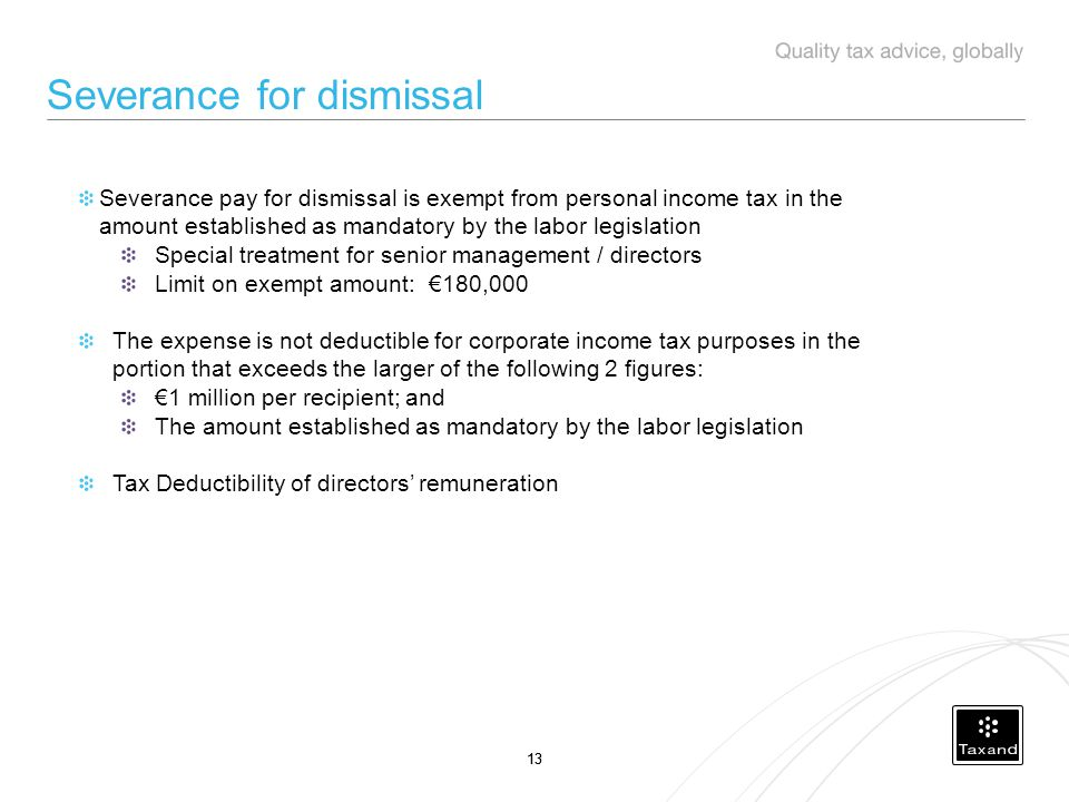 13 Severance for dismissal Severance pay for dismissal is exempt from personal income tax in the amount established as mandatory by the labor legislation Special treatment for senior management / directors Limit on exempt amount: €180,000 The expense is not deductible for corporate income tax purposes in the portion that exceeds the larger of the following 2 figures: €1 million per recipient; and The amount established as mandatory by the labor legislation Tax Deductibility of directors' remuneration