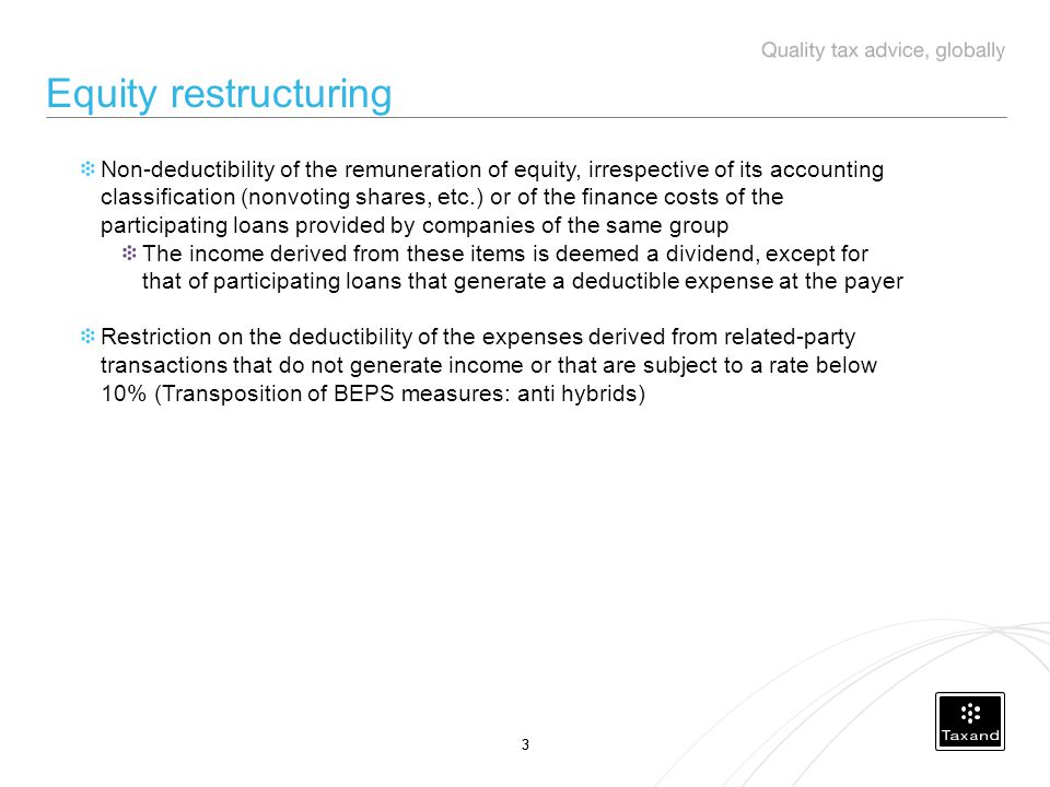 33 Equity restructuring Non-deductibility of the remuneration of equity, irrespective of its accounting classification (nonvoting shares, etc.) or of the finance costs of the participating loans provided by companies of the same group The income derived from these items is deemed a dividend, except for that of participating loans that generate a deductible expense at the payer Restriction on the deductibility of the expenses derived from related-party transactions that do not generate income or that are subject to a rate below 10% (Transposition of BEPS measures: anti hybrids)