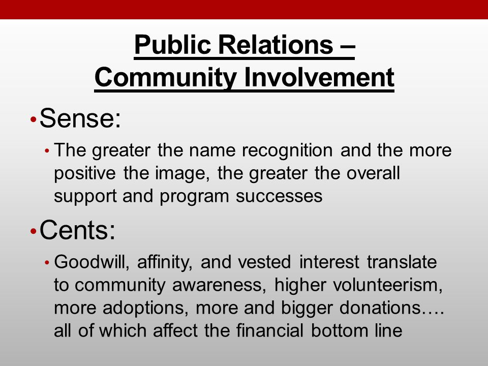 Public Relations – Community Involvement Sense: The greater the name recognition and the more positive the image, the greater the overall support and program successes Cents: Goodwill, affinity, and vested interest translate to community awareness, higher volunteerism, more adoptions, more and bigger donations….