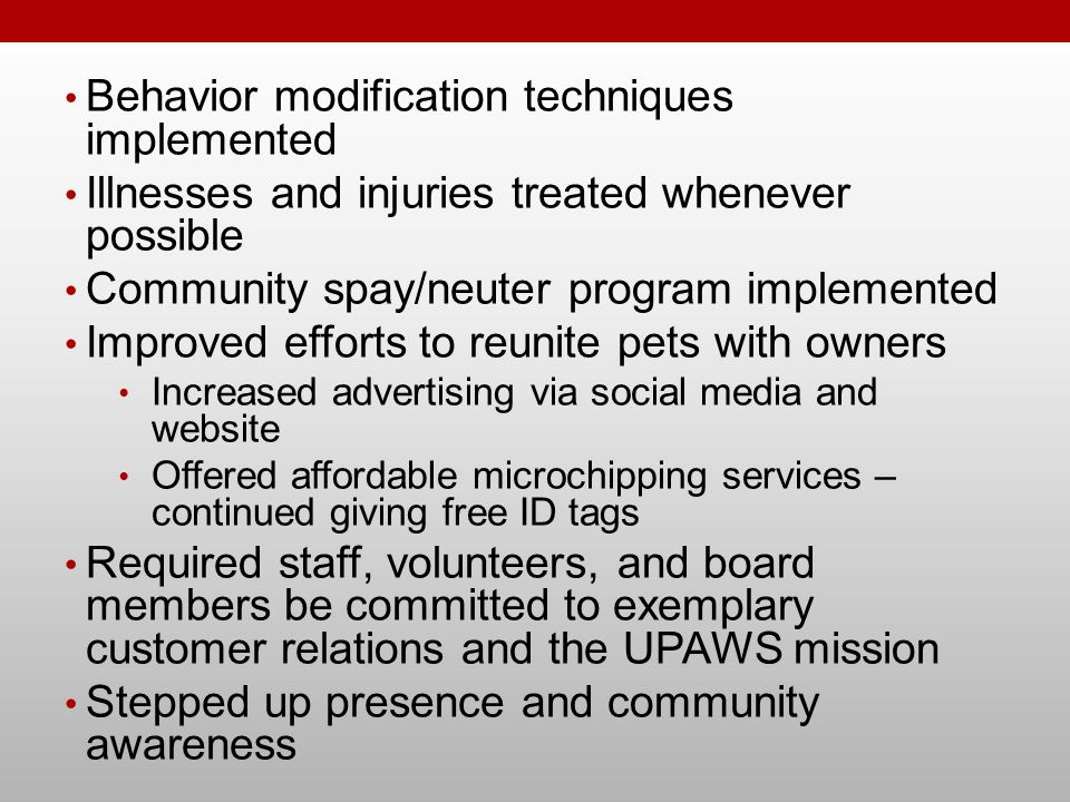 Behavior modification techniques implemented Illnesses and injuries treated whenever possible Community spay/neuter program implemented Improved effor