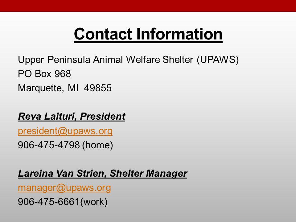 Contact Information Upper Peninsula Animal Welfare Shelter (UPAWS) PO Box 968 Marquette, MI 49855 Reva Laituri, President president@upaws.org 906-475-4798 (home) Lareina Van Strien, Shelter Manager manager@upaws.org 906-475-6661(work)