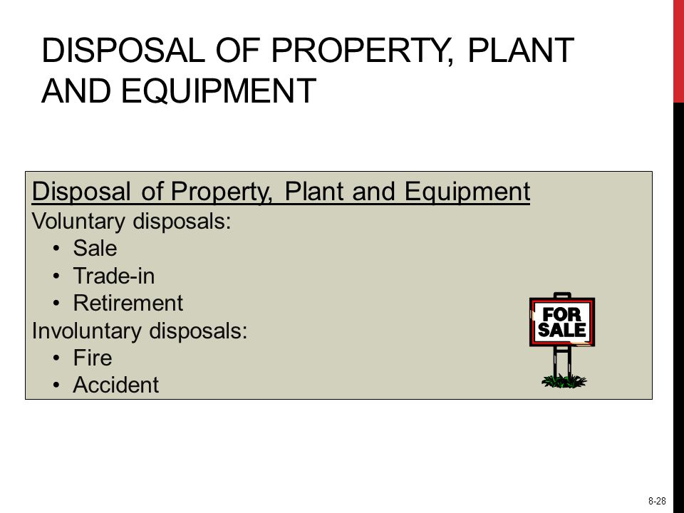 Disposal of Property, Plant and Equipment Voluntary disposals: Sale Trade-in Retirement Involuntary disposals: Fire Accident DISPOSAL OF PROPERTY, PLANT AND EQUIPMENT 8-28