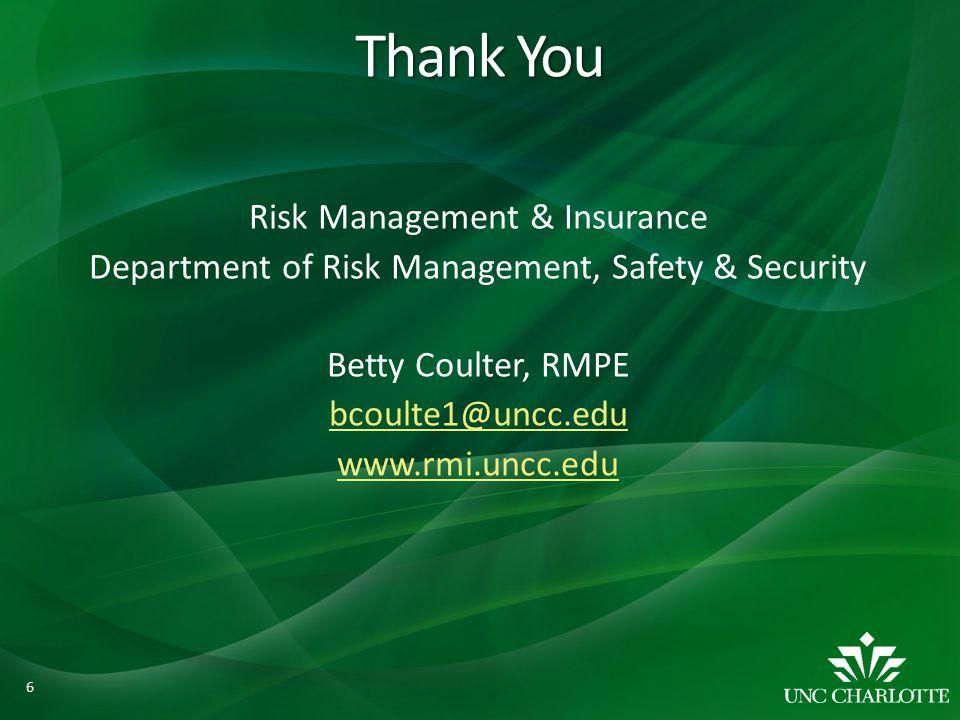 Thank You Risk Management & Insurance Department of Risk Management, Safety & Security Betty Coulter, RMPE bcoulte1@uncc.edu www.rmi.uncc.edu 6