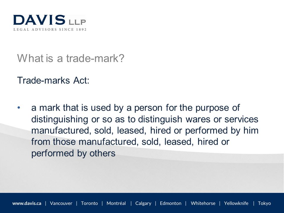 What is a trade-mark? Trade-marks Act: a mark that is used by a person for the purpose of distinguishing or so as to distinguish wares or services man