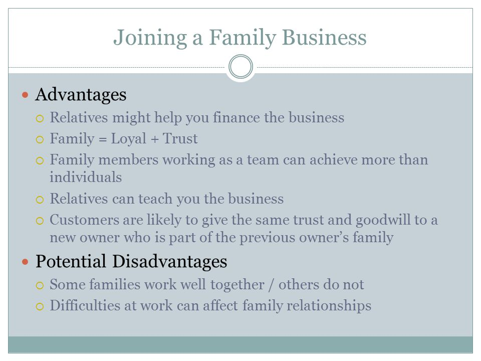 Joining a Family Business Advantages  Relatives might help you finance the business  Family = Loyal + Trust  Family members working as a team can a