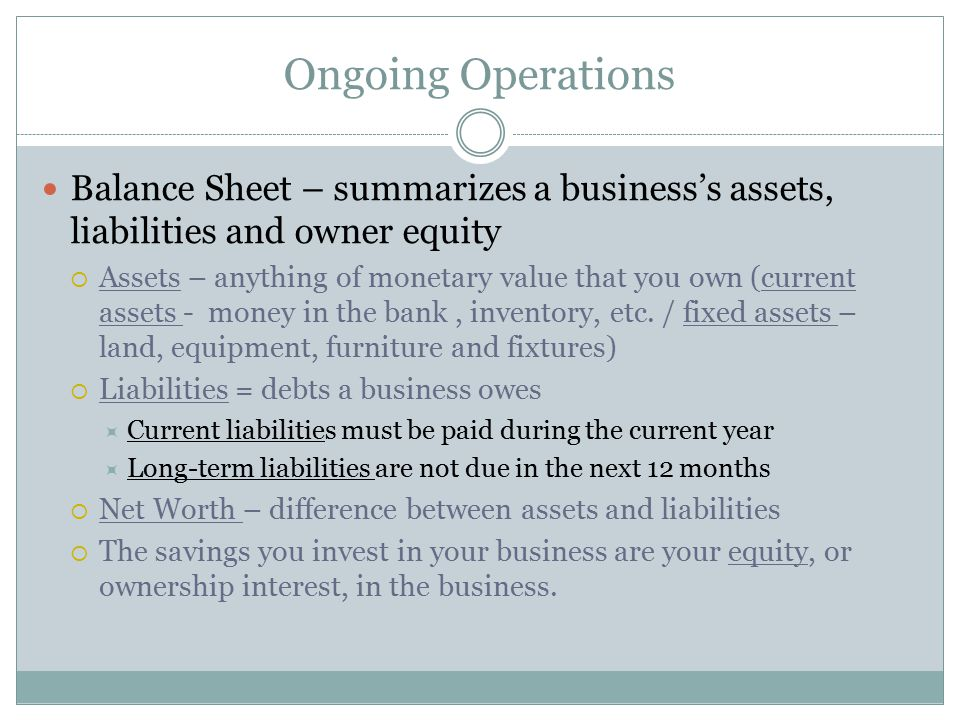 Ongoing Operations Balance Sheet – summarizes a business's assets, liabilities and owner equity  Assets – anything of monetary value that you own (cu