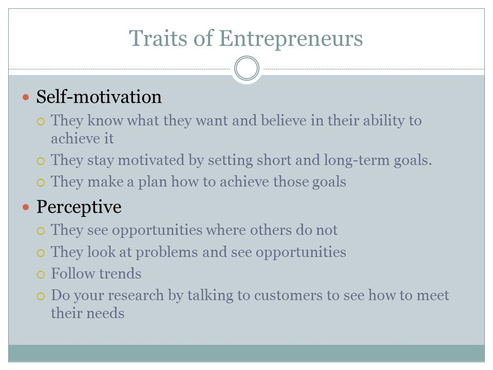 Traits of Entrepreneurs Self-motivation  They know what they want and believe in their ability to achieve it  They stay motivated by setting short a