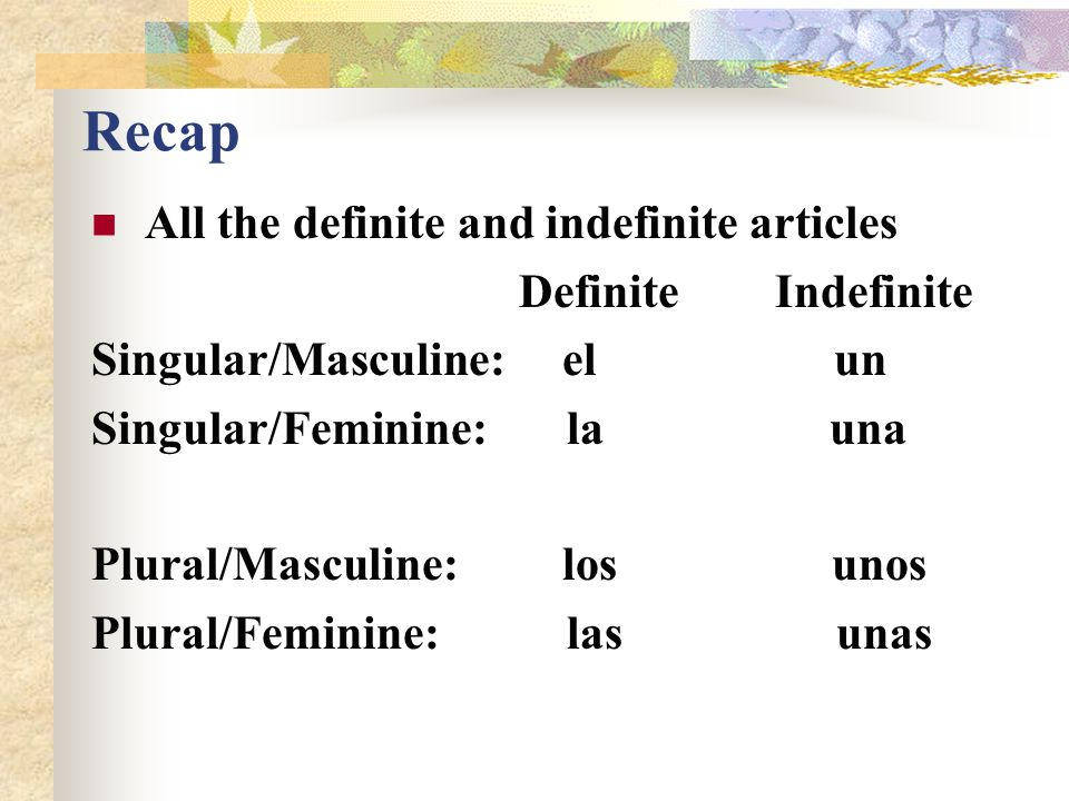 "Spanish Indefinite Articles There are four Singular Plural Masculine un unos Feminine una unas For singular/masculine nouns, use ""un"" For singular/fem"