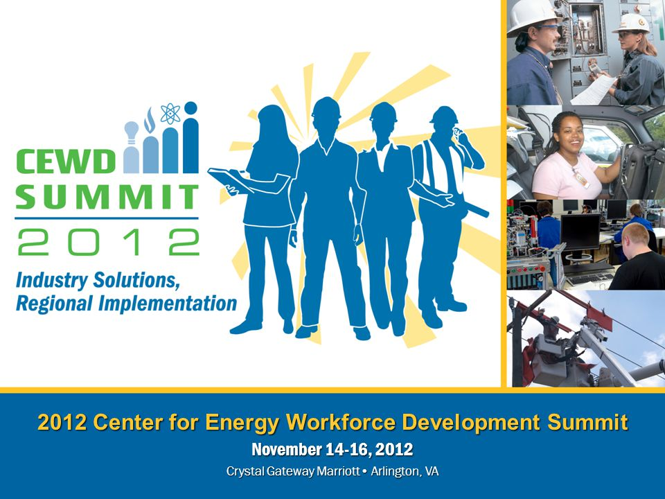 2012 Center for Energy Workforce Development Summit November 14-16, 2012 Crystal Gateway Marriott Arlington, VA