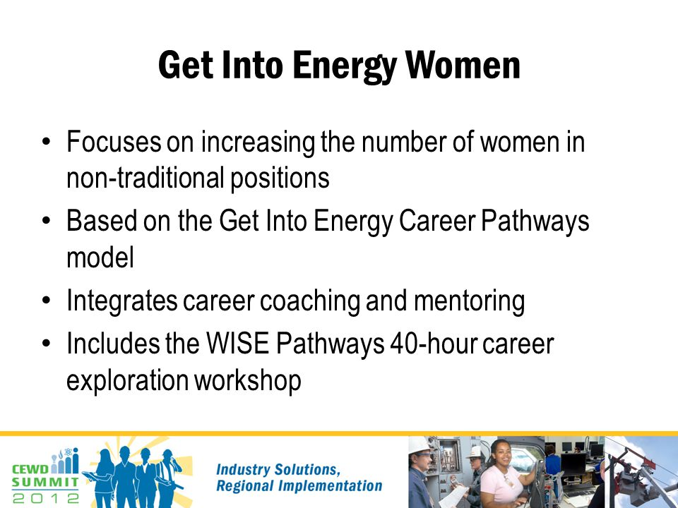 Get Into Energy Women Focuses on increasing the number of women in non-traditional positions Based on the Get Into Energy Career Pathways model Integrates career coaching and mentoring Includes the WISE Pathways 40-hour career exploration workshop