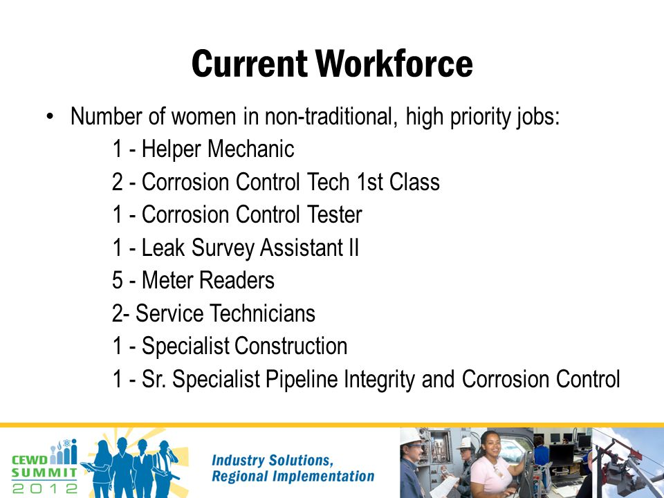 Current Workforce Number of women in non-traditional, high priority jobs: 1 - Helper Mechanic 2 - Corrosion Control Tech 1st Class 1 - Corrosion Control Tester 1 - Leak Survey Assistant II 5 - Meter Readers 2- Service Technicians 1 - Specialist Construction 1 - Sr.