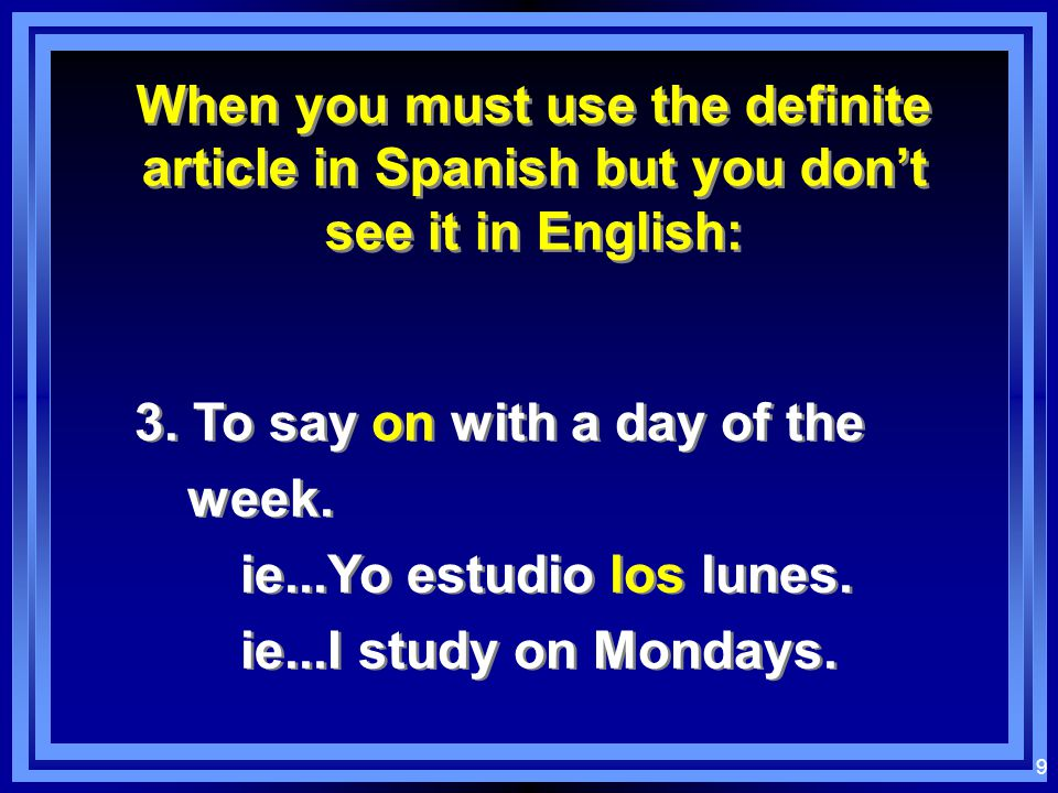 9 When you must use the definite article in Spanish but you don't see it in English: When you must use the definite article in Spanish but you don't see it in English: 3.