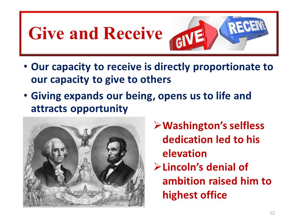 Give and Receive Our capacity to receive is directly proportionate to our capacity to give to others Giving expands our being, opens us to life and attracts opportunity 12  Washington's selfless dedication led to his elevation  Lincoln's denial of ambition raised him to highest office