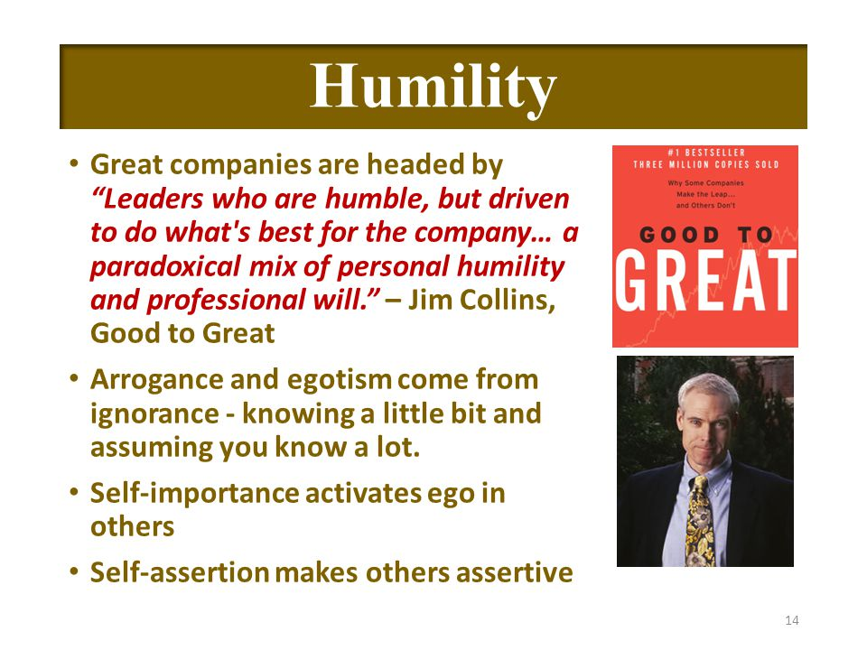 Humility Great companies are headed by Leaders who are humble, but driven to do what s best for the company… a paradoxical mix of personal humility and professional will. – Jim Collins, Good to Great Arrogance and egotism come from ignorance - knowing a little bit and assuming you know a lot.