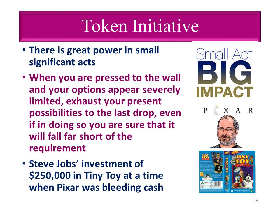 Token Initiative There is great power in small significant acts When you are pressed to the wall and your options appear severely limited, exhaust you