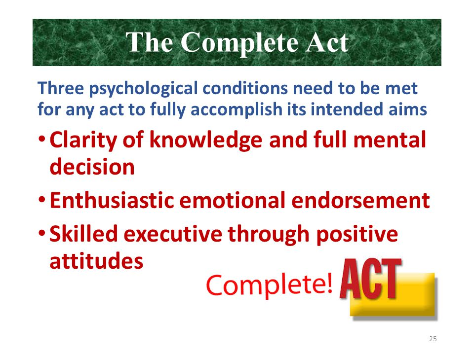 The Complete Act Three psychological conditions need to be met for any act to fully accomplish its intended aims Clarity of knowledge and full mental decision Enthusiastic emotional endorsement Skilled executive through positive attitudes 25