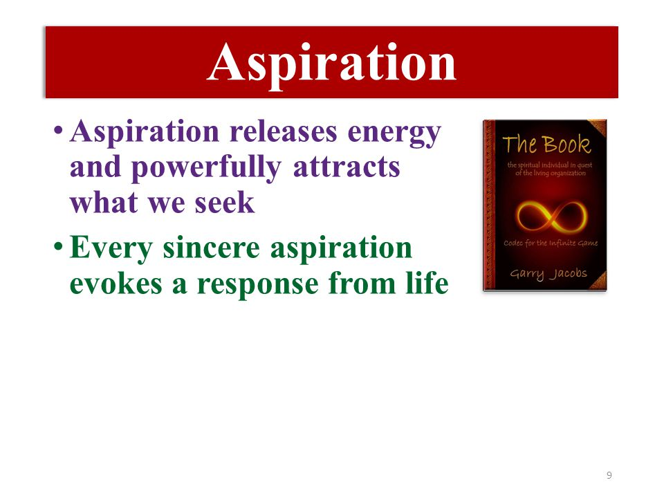 Aspiration Aspiration releases energy and powerfully attracts what we seek Every sincere aspiration evokes a response from life 9
