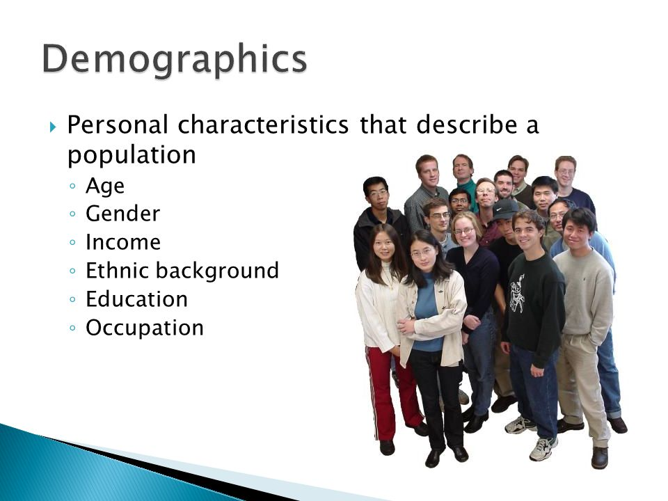 Personal characteristics that describe a population ◦ Age ◦ Gender ◦ Income ◦ Ethnic background ◦ Education ◦ Occupation