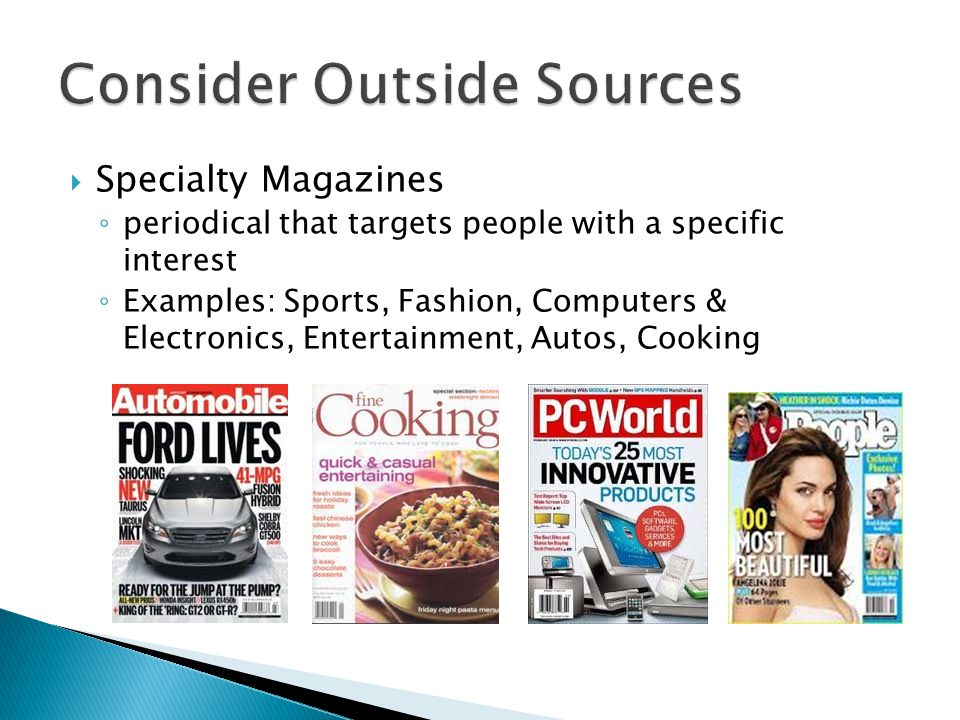  Specialty Magazines ◦ periodical that targets people with a specific interest ◦ Examples: Sports, Fashion, Computers & Electronics, Entertainment, Autos, Cooking