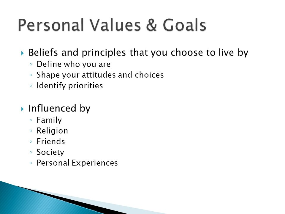  Beliefs and principles that you choose to live by ◦ Define who you are ◦ Shape your attitudes and choices ◦ Identify priorities  Influenced by ◦ Family ◦ Religion ◦ Friends ◦ Society ◦ Personal Experiences