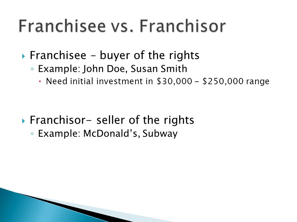  Franchisee – buyer of the rights ◦ Example: John Doe, Susan Smith  Need initial investment in $30,000 - $250,000 range  Franchisor- seller of the rights ◦ Example: McDonald's, Subway
