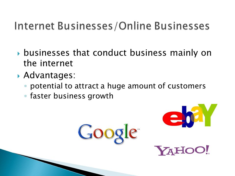  businesses that conduct business mainly on the internet  Advantages: ◦ potential to attract a huge amount of customers ◦ faster business growth