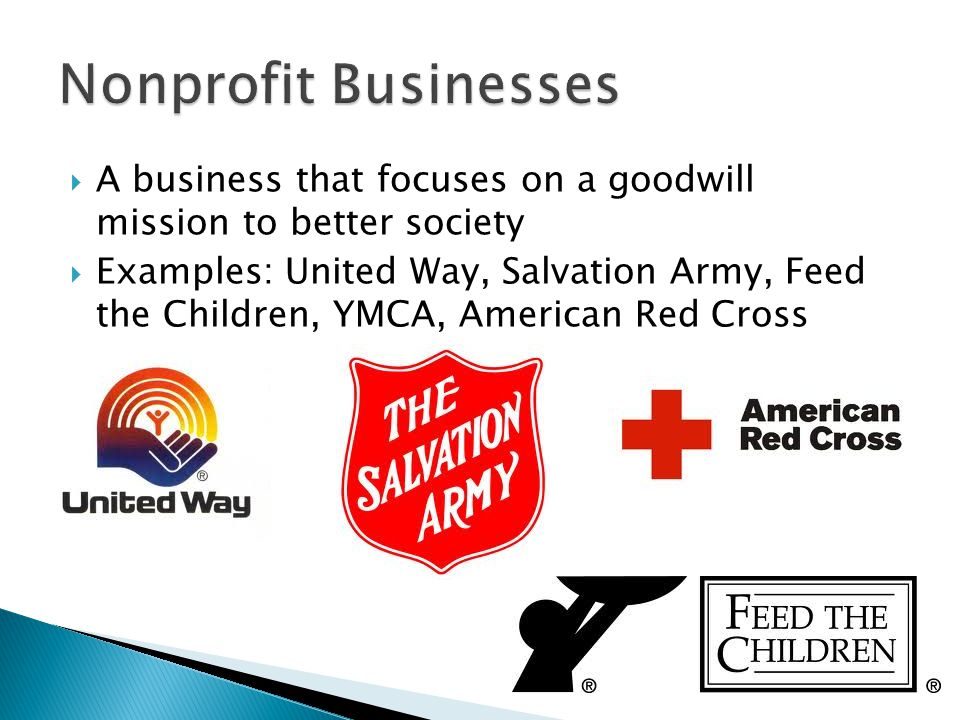 A business that focuses on a goodwill mission to better society  Examples: United Way, Salvation Army, Feed the Children, YMCA, American Red Cross