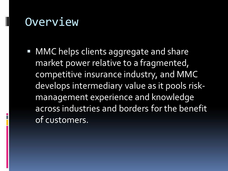 Overview  MMC helps clients aggregate and share market power relative to a fragmented, competitive insurance industry, and MMC develops intermediary