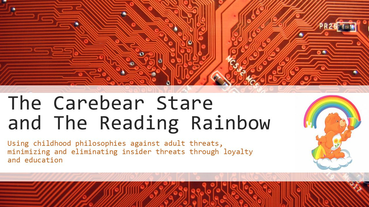 The Carebear Stare and The Reading Rainbow Using childhood philosophies against adult threats, minimizing and eliminating insider threats through loyalty and education