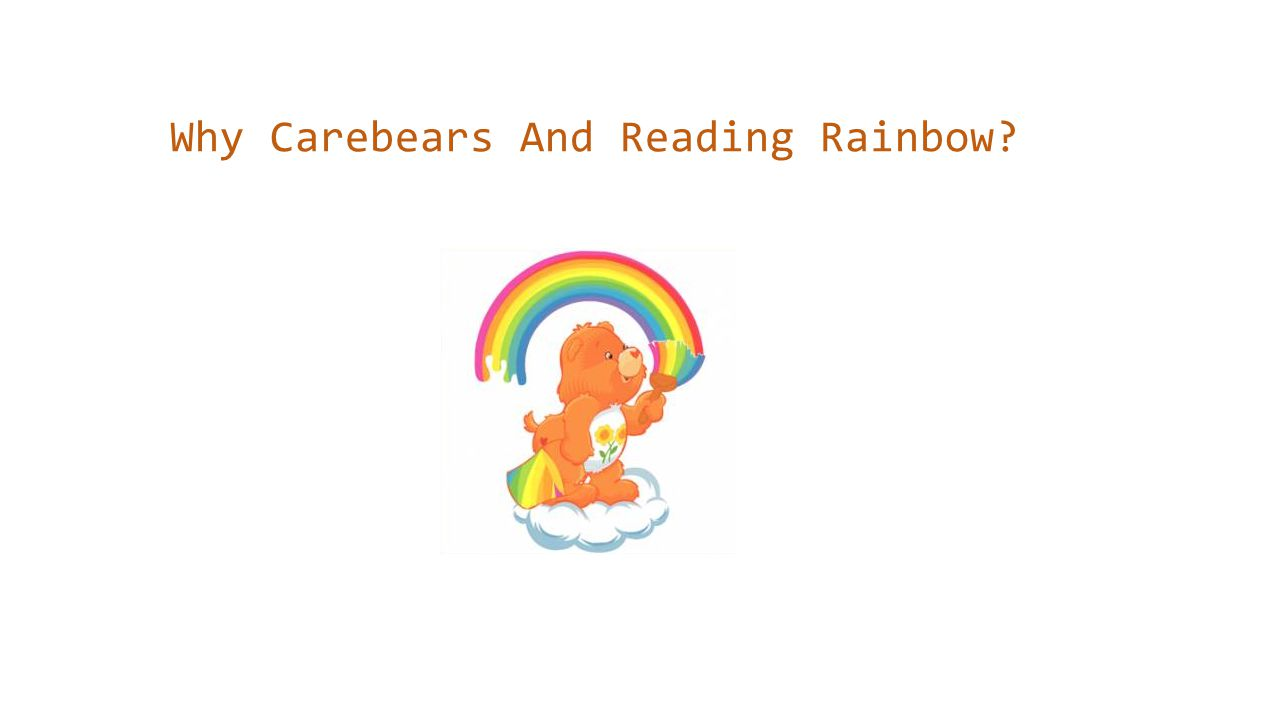 Why Carebears And Reading Rainbow