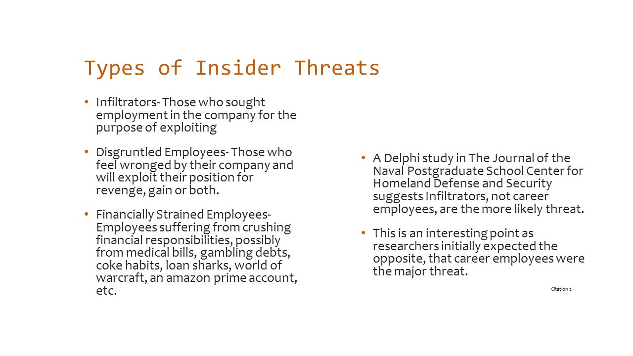 Types of Insider Threats Infiltrators- Those who sought employment in the company for the purpose of exploiting Disgruntled Employees- Those who feel wronged by their company and will exploit their position for revenge, gain or both.