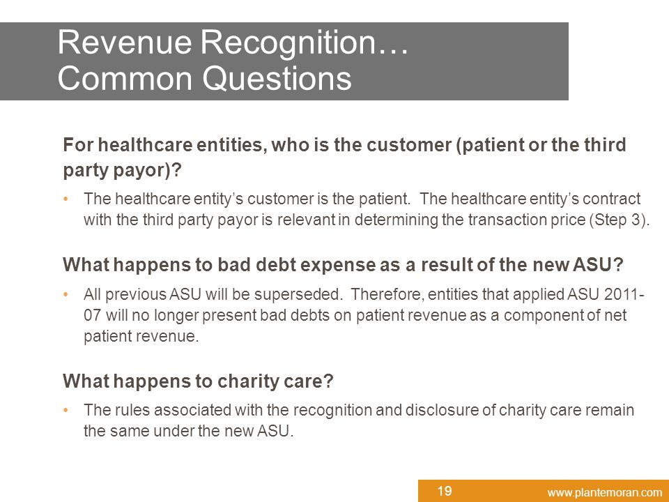 www.plantemoran.com Revenue Recognition… Common Questions For healthcare entities, who is the customer (patient or the third party payor)? The healthc