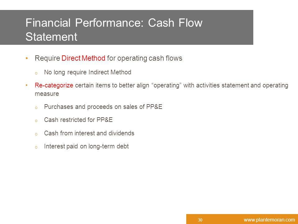 www.plantemoran.com Financial Performance: Cash Flow Statement Require Direct Method for operating cash flows o No long require Indirect Method Re-categorize certain items to better align operating with activities statement and operating measure o Purchases and proceeds on sales of PP&E o Cash restricted for PP&E o Cash from interest and dividends o Interest paid on long-term debt 30