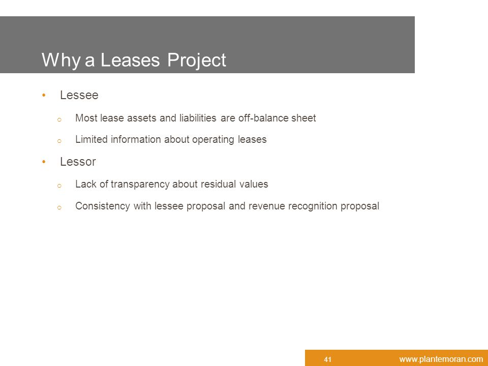 www.plantemoran.com Why a Leases Project Lessee o Most lease assets and liabilities are off-balance sheet o Limited information about operating leases