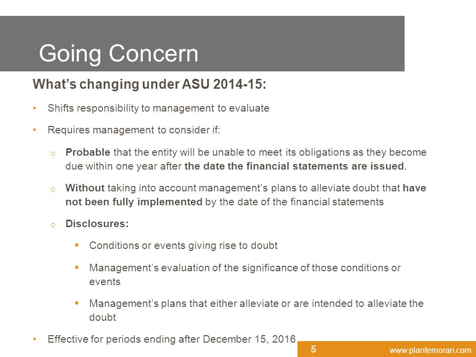 www.plantemoran.com What's changing under ASU 2014-15: Shifts responsibility to management to evaluate Requires management to consider if: o Probable