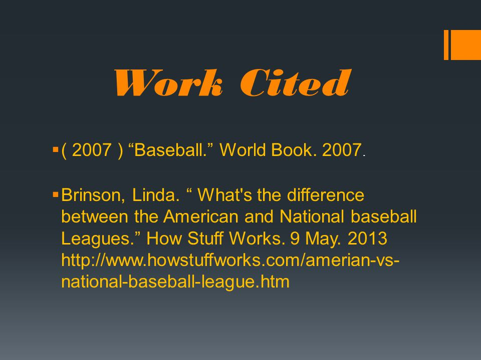 "Work Cited  ( 2007 ) ""Baseball."" World Book. 2007.  Brinson, Linda. "" What's the difference between the American and National baseball Leagues."" How"