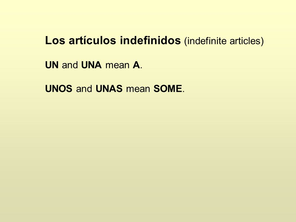Los artículos indefinidos (indefinite articles) UN and UNA mean A. UNOS and UNAS mean SOME.