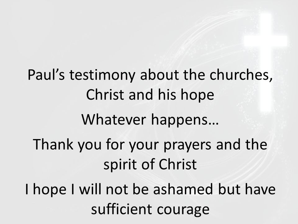 Paul's testimony about the churches, Christ and his hope Whatever happens… Thank you for your prayers and the spirit of Christ I hope I will not be as
